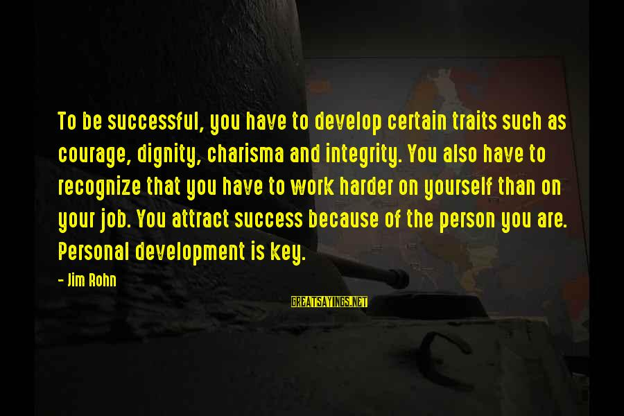 Hard Work Key Success Sayings By Jim Rohn: To be successful, you have to develop certain traits such as courage, dignity, charisma and