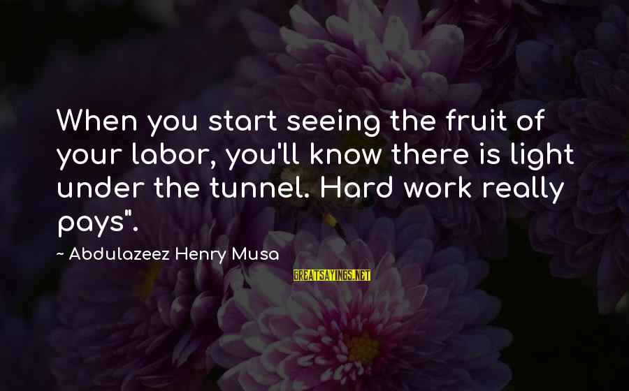 Hard Work That Pays Off Sayings By Abdulazeez Henry Musa: When you start seeing the fruit of your labor, you'll know there is light under