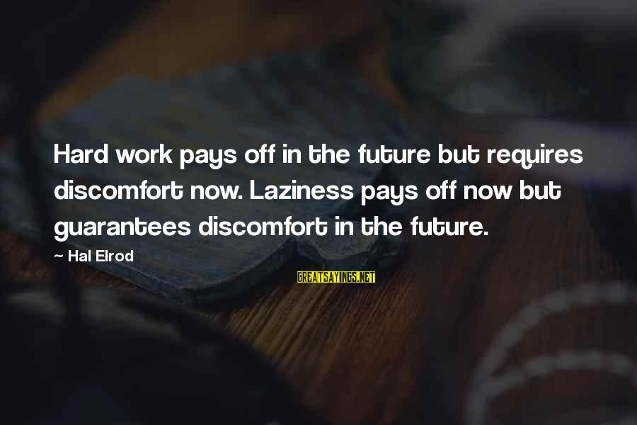 Hard Work That Pays Off Sayings By Hal Elrod: Hard work pays off in the future but requires discomfort now. Laziness pays off now