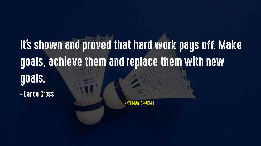 Hard Work That Pays Off Sayings By Lance Gross: It's shown and proved that hard work pays off. Make goals, achieve them and replace