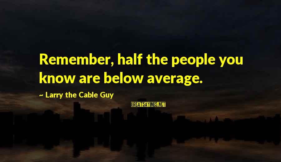 Hard Work That Pays Off Sayings By Larry The Cable Guy: Remember, half the people you know are below average.