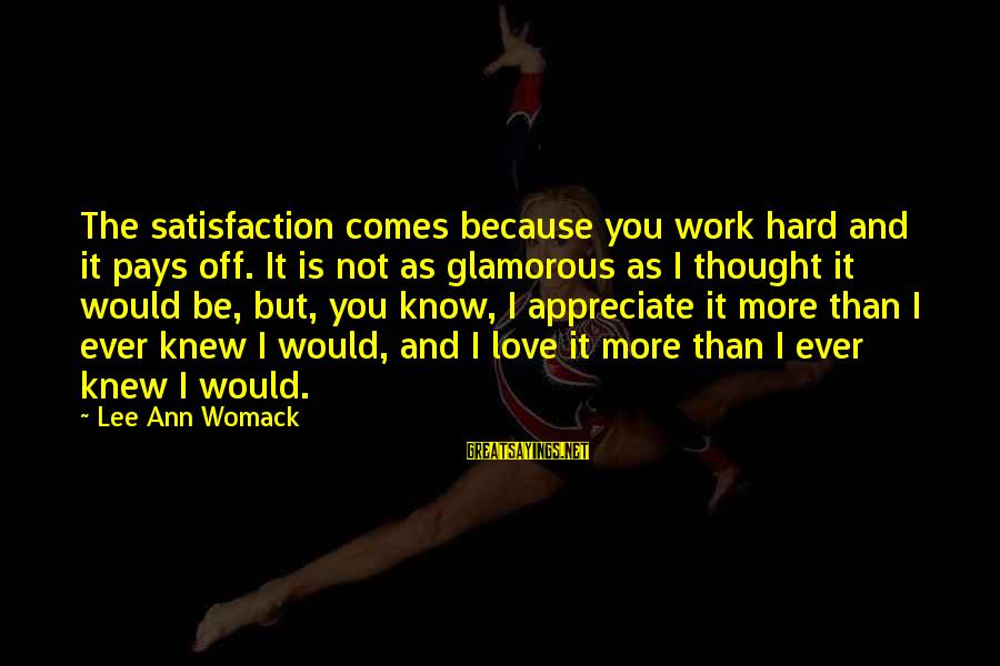 Hard Work That Pays Off Sayings By Lee Ann Womack: The satisfaction comes because you work hard and it pays off. It is not as