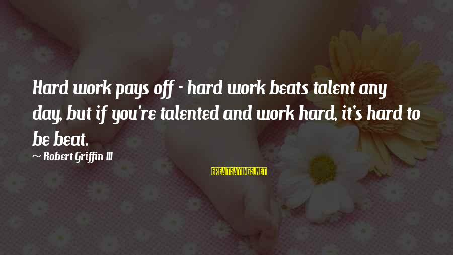 Hard Work That Pays Off Sayings By Robert Griffin III: Hard work pays off - hard work beats talent any day, but if you're talented