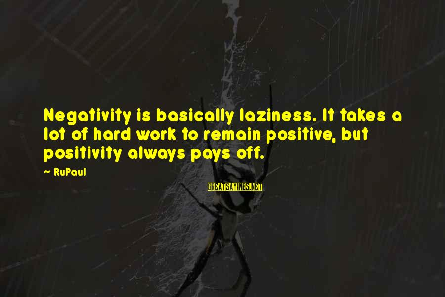 Hard Work That Pays Off Sayings By RuPaul: Negativity is basically laziness. It takes a lot of hard work to remain positive, but
