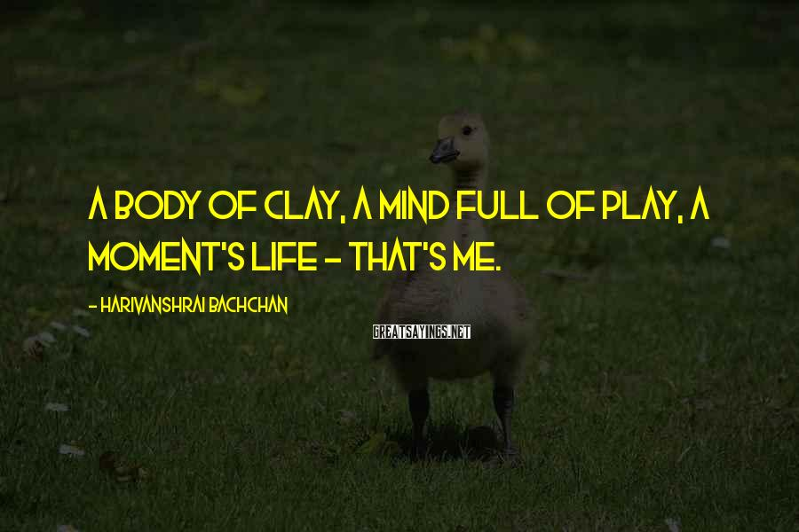 Harivanshrai Bachchan Sayings: A body of clay, a mind full of play, a moment's life - that's me.