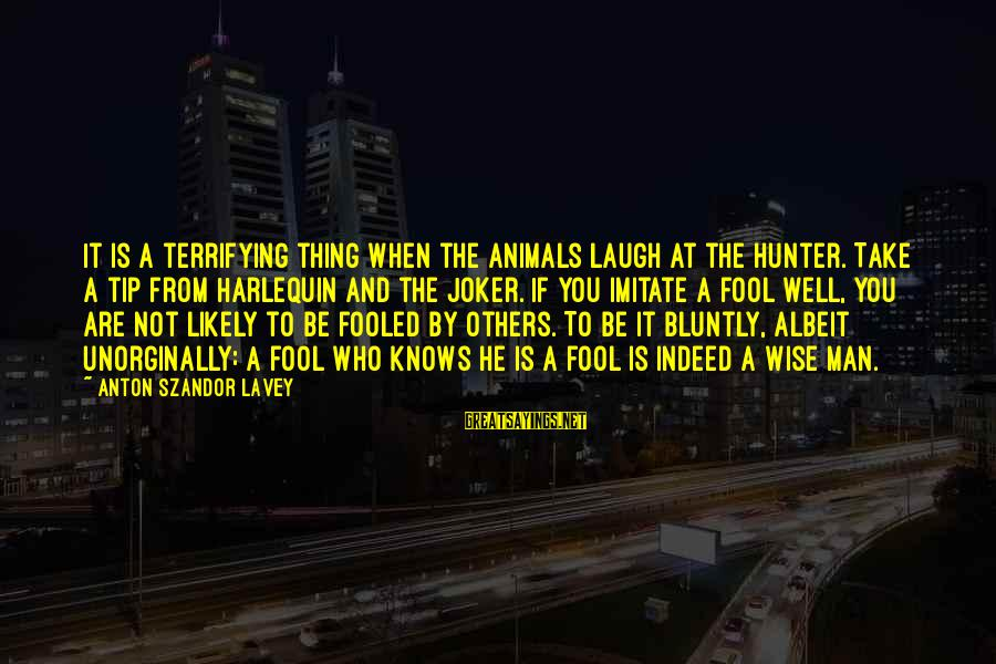 Harlequin's Sayings By Anton Szandor LaVey: It is a terrifying thing when the animals laugh at the hunter. Take a tip