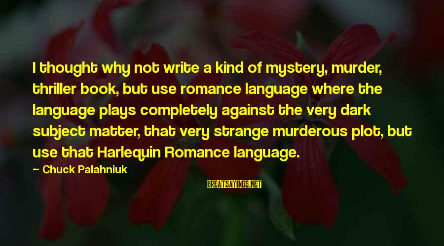 Harlequin's Sayings By Chuck Palahniuk: I thought why not write a kind of mystery, murder, thriller book, but use romance