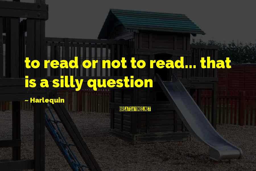 Harlequin's Sayings By Harlequin: to read or not to read... that is a silly question