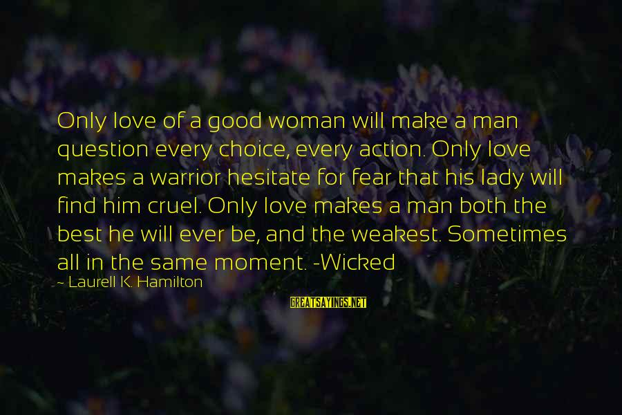 Harlequin's Sayings By Laurell K. Hamilton: Only love of a good woman will make a man question every choice, every action.