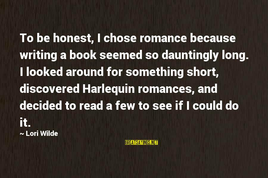 Harlequin's Sayings By Lori Wilde: To be honest, I chose romance because writing a book seemed so dauntingly long. I