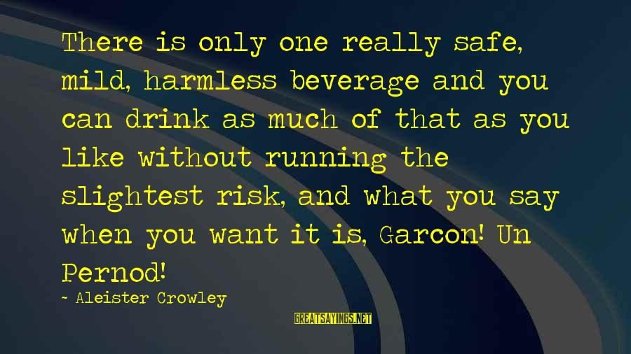 Harmless Sayings By Aleister Crowley: There is only one really safe, mild, harmless beverage and you can drink as much
