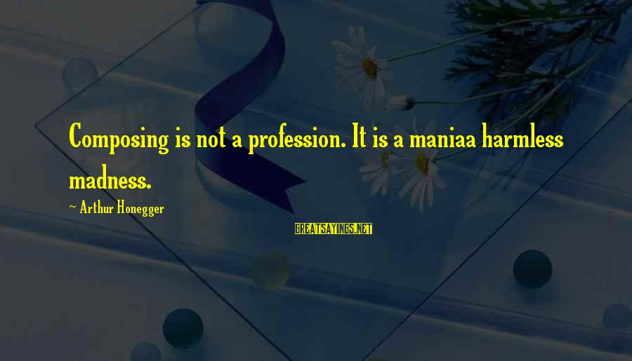 Harmless Sayings By Arthur Honegger: Composing is not a profession. It is a maniaa harmless madness.