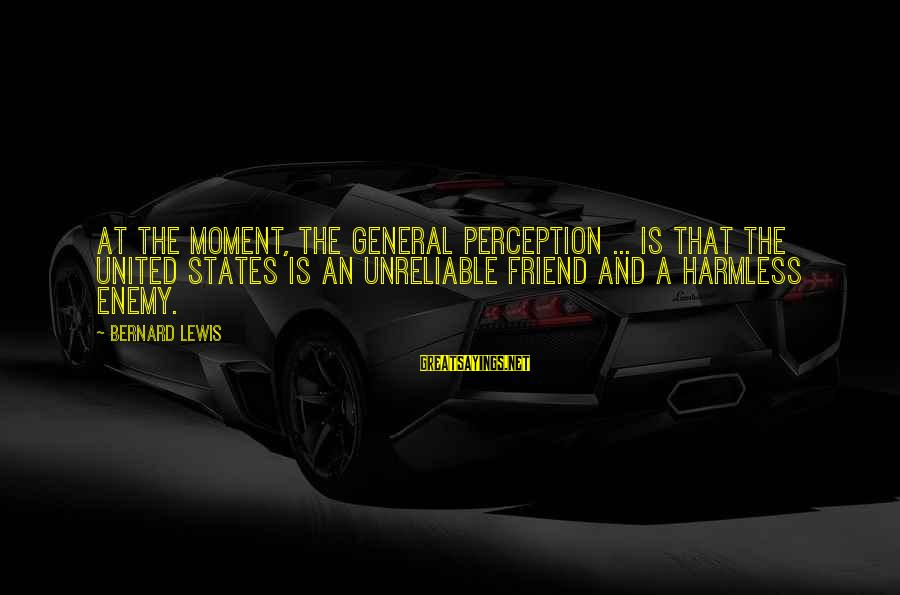 Harmless Sayings By Bernard Lewis: At the moment, the general perception ... is that the United States is an unreliable