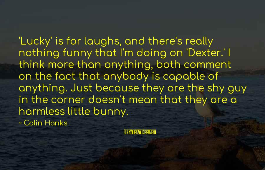Harmless Sayings By Colin Hanks: 'Lucky' is for laughs, and there's really nothing funny that I'm doing on 'Dexter.' I