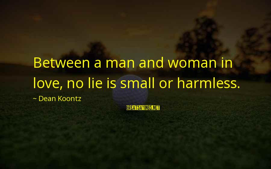 Harmless Sayings By Dean Koontz: Between a man and woman in love, no lie is small or harmless.