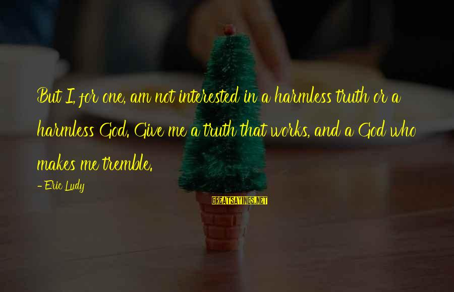 Harmless Sayings By Eric Ludy: But I, for one, am not interested in a harmless truth or a harmless God.