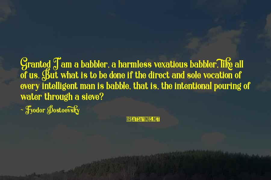 Harmless Sayings By Fyodor Dostoevsky: Granted I am a babbler, a harmless vexatious babbler, like all of us. But what