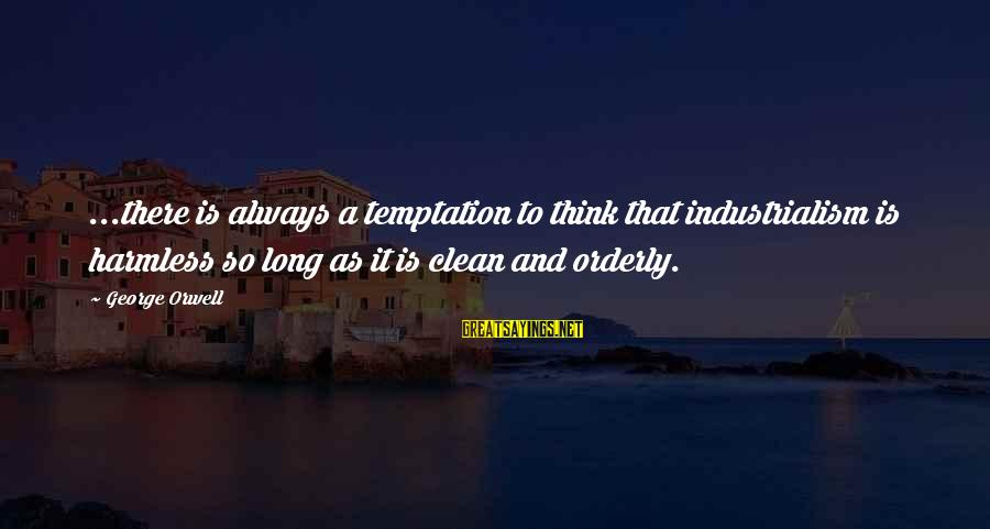 Harmless Sayings By George Orwell: ...there is always a temptation to think that industrialism is harmless so long as it