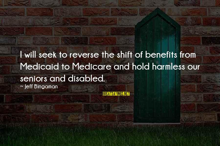 Harmless Sayings By Jeff Bingaman: I will seek to reverse the shift of benefits from Medicaid to Medicare and hold