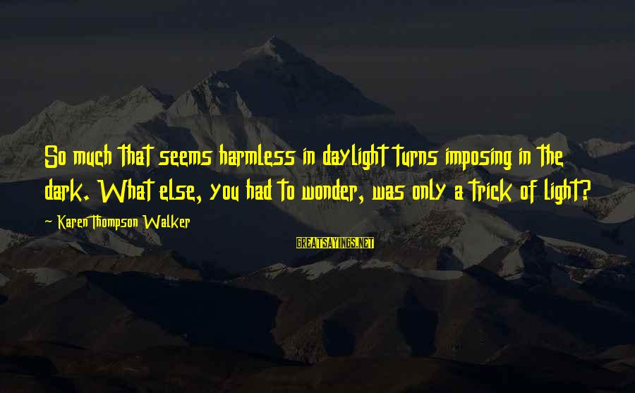 Harmless Sayings By Karen Thompson Walker: So much that seems harmless in daylight turns imposing in the dark. What else, you