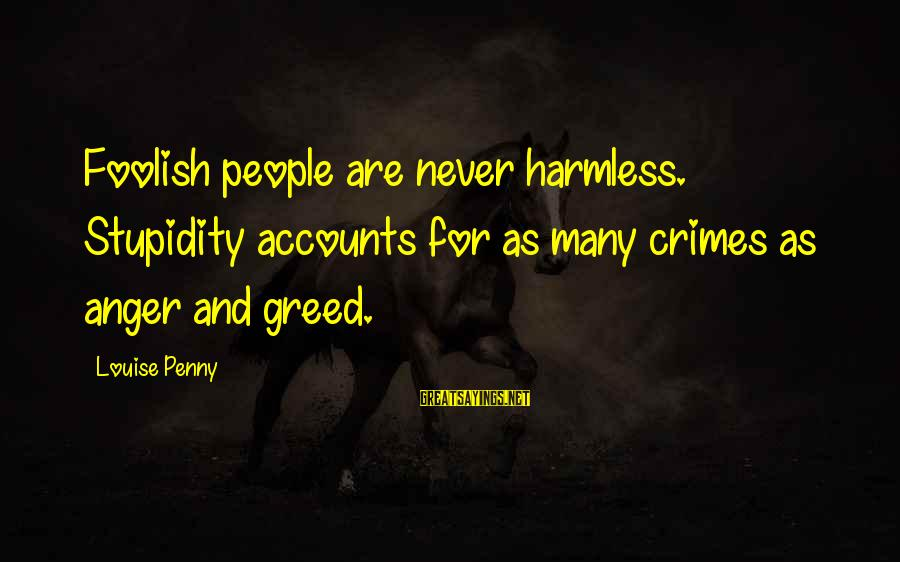 Harmless Sayings By Louise Penny: Foolish people are never harmless. Stupidity accounts for as many crimes as anger and greed.