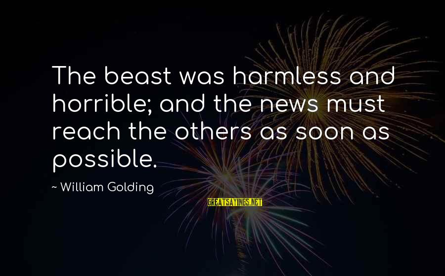 Harmless Sayings By William Golding: The beast was harmless and horrible; and the news must reach the others as soon