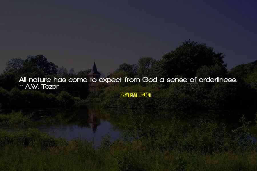 Harmony With God Sayings By A.W. Tozer: All nature has come to expect from God a sense of orderliness. Whatever God does