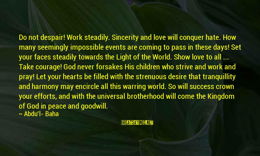 Harmony With God Sayings By Abdu'l- Baha: Do not despair! Work steadily. Sincerity and love will conquer hate. How many seemingly impossible