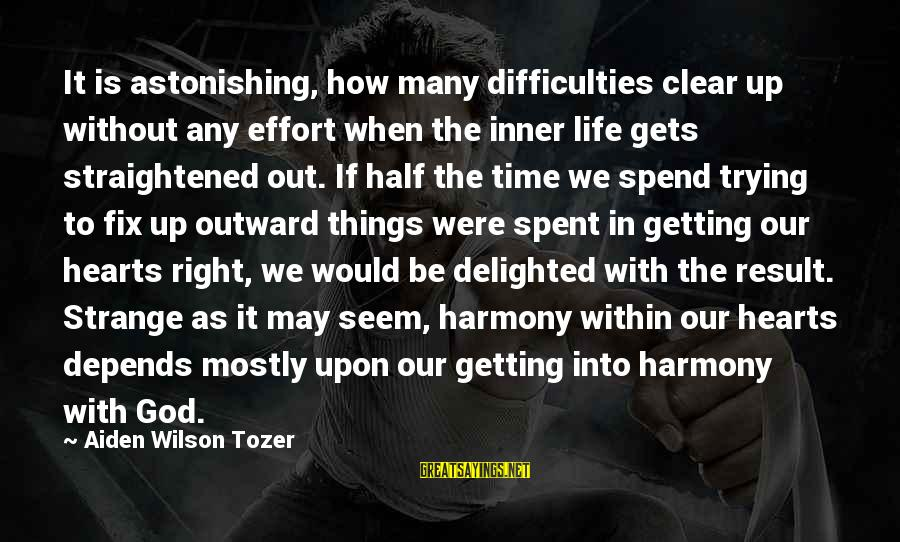 Harmony With God Sayings By Aiden Wilson Tozer: It is astonishing, how many difficulties clear up without any effort when the inner life