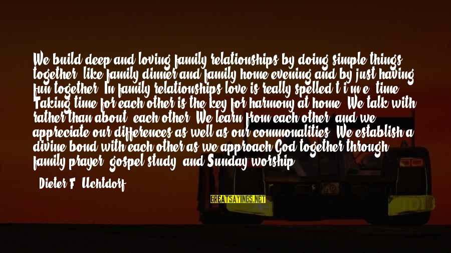 Harmony With God Sayings By Dieter F. Uchtdorf: We build deep and loving family relationships by doing simple things together, like family dinner