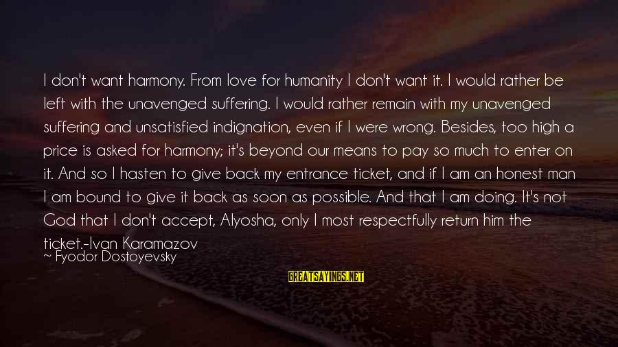 Harmony With God Sayings By Fyodor Dostoyevsky: I don't want harmony. From love for humanity I don't want it. I would rather