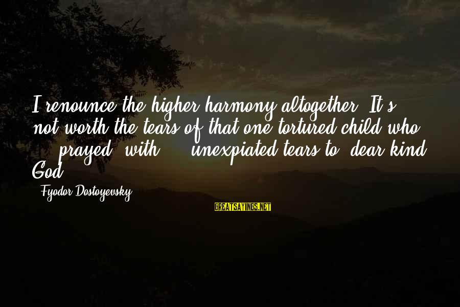 Harmony With God Sayings By Fyodor Dostoyevsky: I renounce the higher harmony altogether. It's not worth the tears of that one tortured