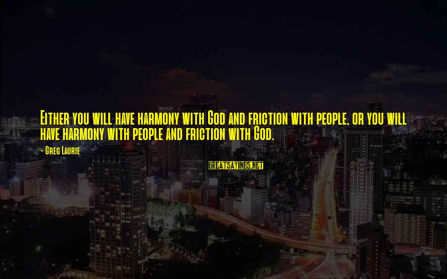 Harmony With God Sayings By Greg Laurie: Either you will have harmony with God and friction with people, or you will have