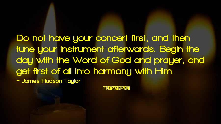 Harmony With God Sayings By James Hudson Taylor: Do not have your concert first, and then tune your instrument afterwards. Begin the day