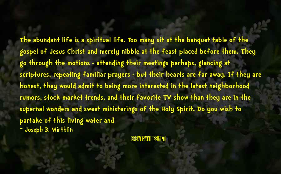 Harmony With God Sayings By Joseph B. Wirthlin: The abundant life is a spiritual life. Too many sit at the banquet table of