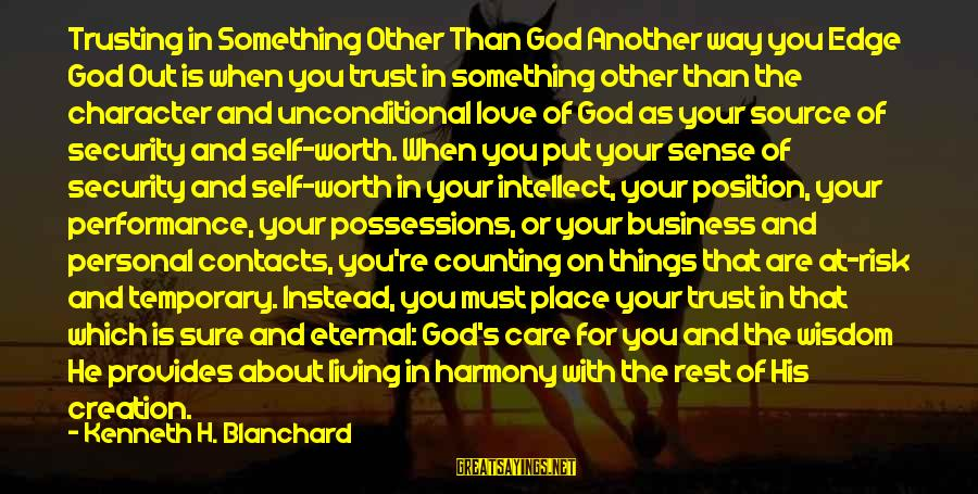 Harmony With God Sayings By Kenneth H. Blanchard: Trusting in Something Other Than God Another way you Edge God Out is when you