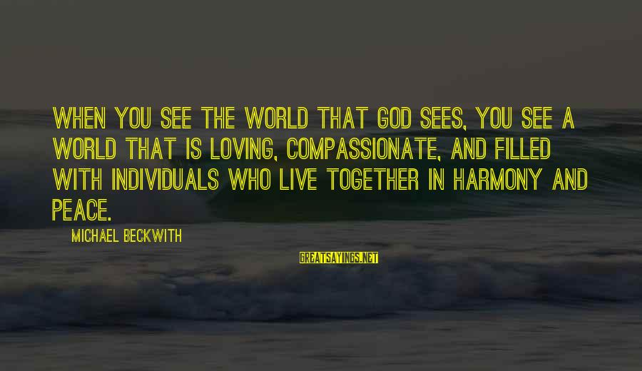 Harmony With God Sayings By Michael Beckwith: When you see the world that God sees, you see a world that is loving,