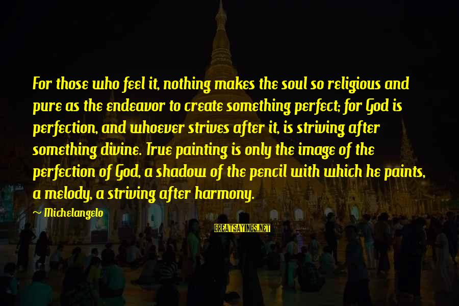 Harmony With God Sayings By Michelangelo: For those who feel it, nothing makes the soul so religious and pure as the