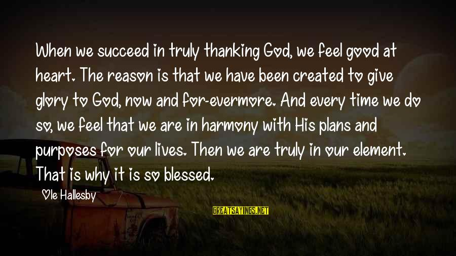 Harmony With God Sayings By Ole Hallesby: When we succeed in truly thanking God, we feel good at heart. The reason is
