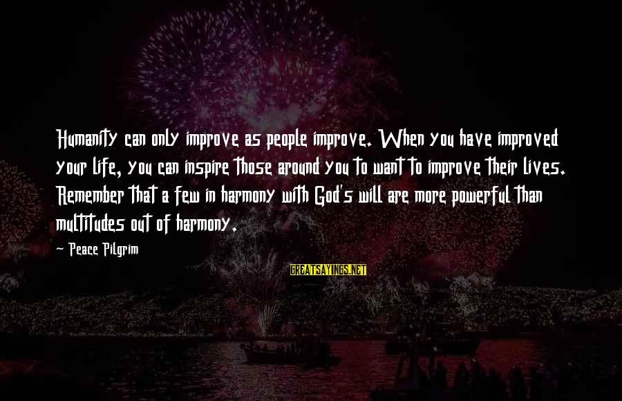 Harmony With God Sayings By Peace Pilgrim: Humanity can only improve as people improve. When you have improved your life, you can