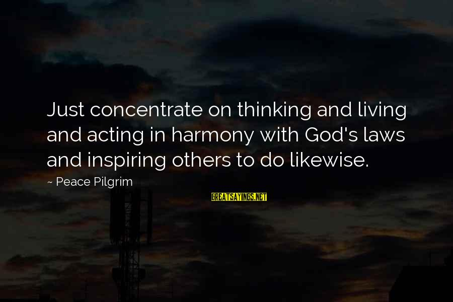 Harmony With God Sayings By Peace Pilgrim: Just concentrate on thinking and living and acting in harmony with God's laws and inspiring