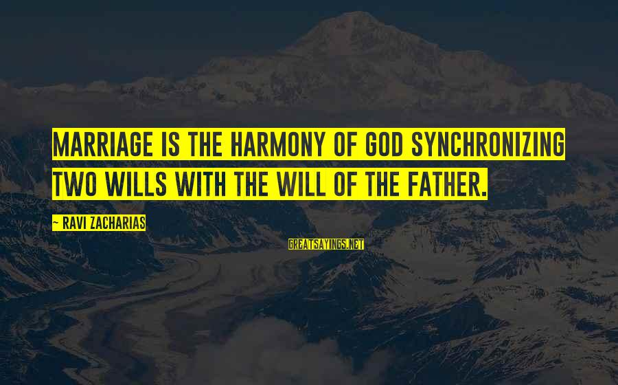 Harmony With God Sayings By Ravi Zacharias: Marriage is the harmony of God synchronizing two wills with the will of the Father.