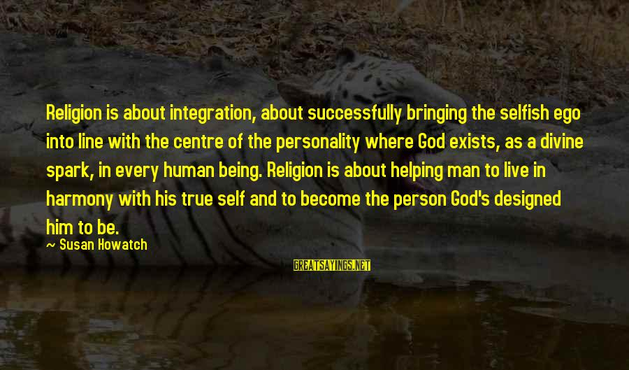 Harmony With God Sayings By Susan Howatch: Religion is about integration, about successfully bringing the selfish ego into line with the centre