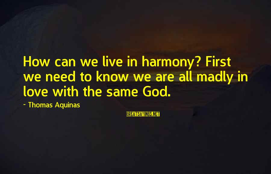 Harmony With God Sayings By Thomas Aquinas: How can we live in harmony? First we need to know we are all madly