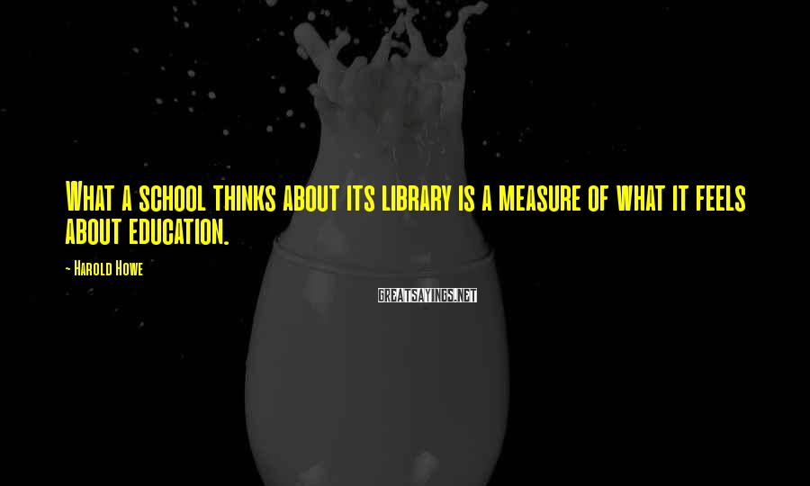 Harold Howe Sayings: What a school thinks about its library is a measure of what it feels about