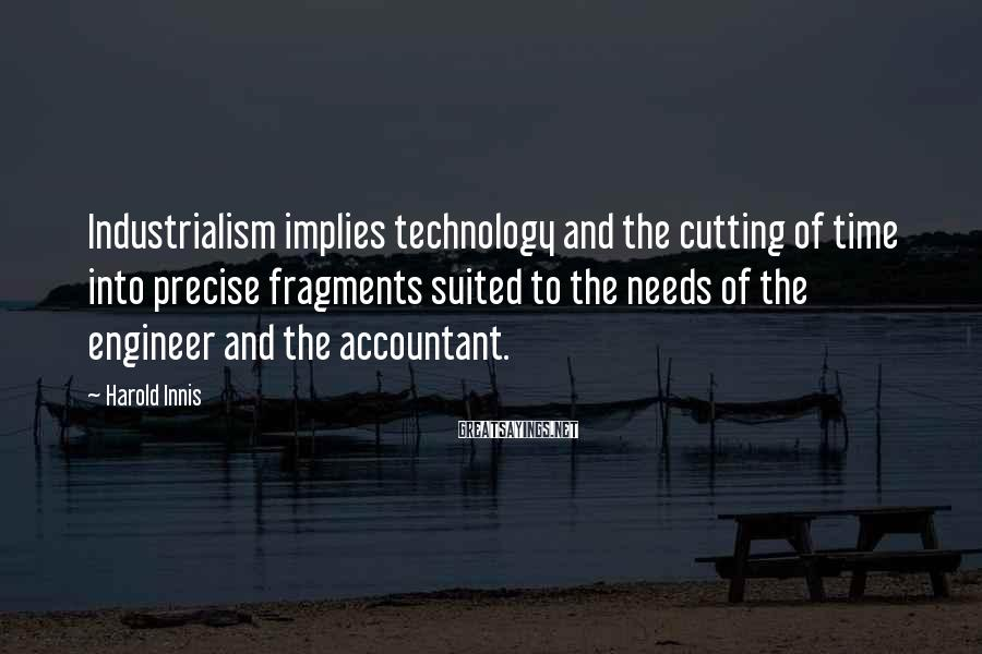 Harold Innis Sayings: Industrialism implies technology and the cutting of time into precise fragments suited to the needs