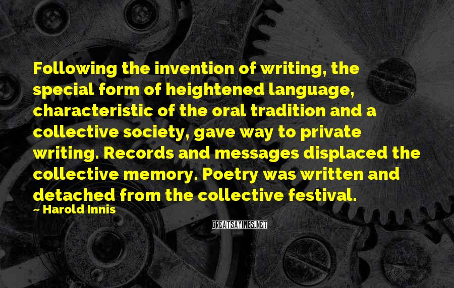 Harold Innis Sayings: Following the invention of writing, the special form of heightened language, characteristic of the oral