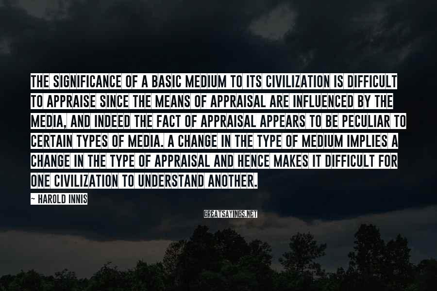 Harold Innis Sayings: The significance of a basic medium to its civilization is difficult to appraise since the