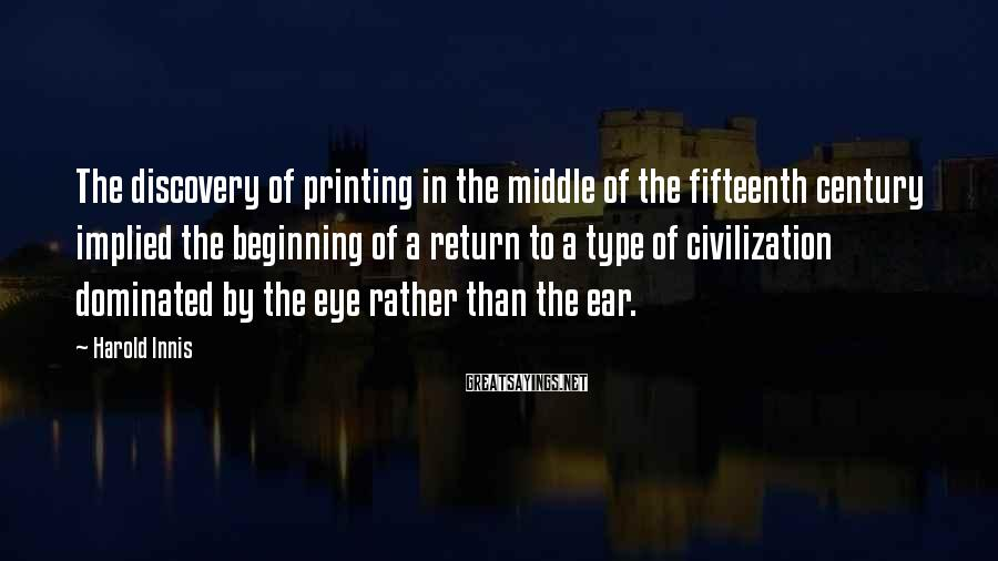Harold Innis Sayings: The discovery of printing in the middle of the fifteenth century implied the beginning of