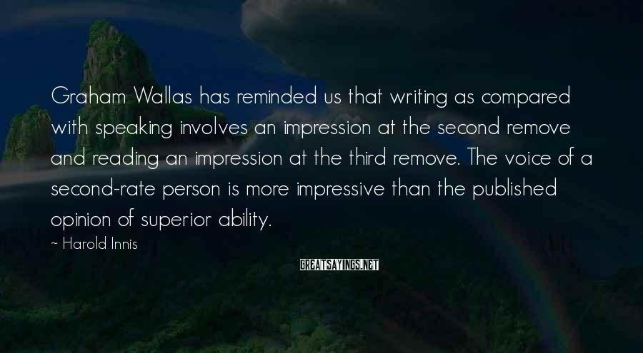 Harold Innis Sayings: Graham Wallas has reminded us that writing as compared with speaking involves an impression at